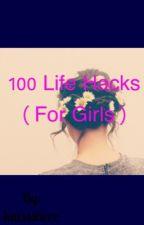 100 Life Hacks ( For Girls ) by katssshere