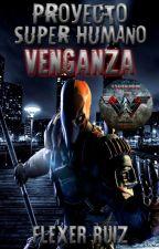 Proyecto Super Humano: Venganza  -Editando- by FlexerRuiz
