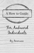 A How to Guide for Awkward Individuals by Ammxeee