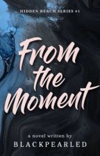 FROM THE MOMENT  by blackpearled