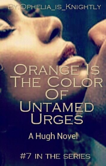 Orange Is The Color Of Untamed Urges