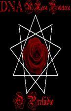 DNA - A rosa Protetora: Prelúdio by Reiatsu_rc