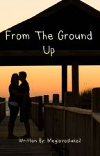 From the Ground Up by meglovesluke2