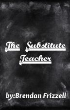 The Substitute Teacher | Complete by BrendanFrizzell