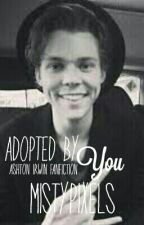 Adopted By You || Ashton Irwin Fanfiction || by MistyPixels
