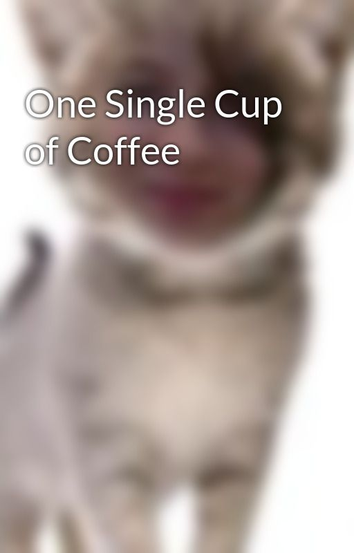 One Single Cup of Coffee by whimsicalXunicorn