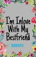 I'm Inlove with My Bestfriend (MAJOR EDITING & REVISING) by vousmevoyesz
