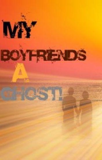 my-boyfriends a.... ghost!