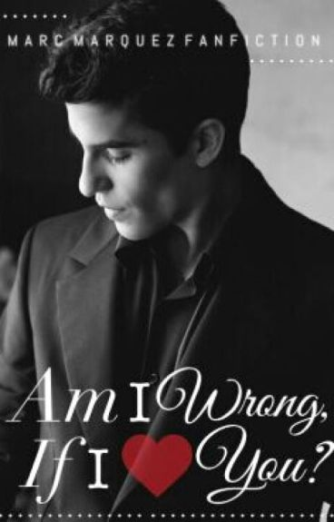 Am I Wrong If I Love You ? (Marc Marquez FanFiction)