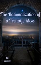 The Rationalization of a Teenage Mess by awreeoh