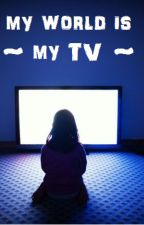 My world is my TV by thisissparta111