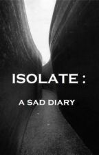 ISOLATE: a sad diary by GabrielaAlexandra926
