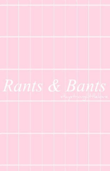Rants & Bants