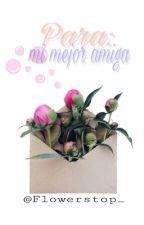 Para: mi mejor amiga. by Flowerstop_