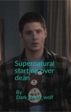 Supernatural Start Over Dean by Dark_devil_wolf