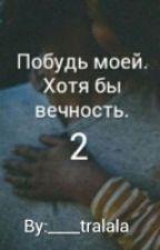 Побудь моей. Хотя бы вечность. 2. by ____tralala