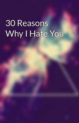 30 Reasons Why I Hate You