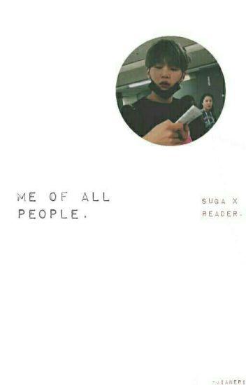Me of All People    Suga X Reader