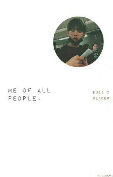 Me of All People || Suga X Reader