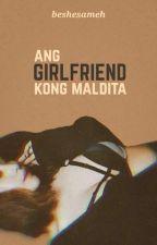 Ang GIRLFRIEND kong MALDITA by beshesameh