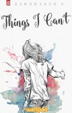Things I Can't | H.S. #Wattys2016 by bandraders