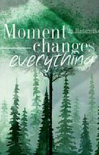 Moment changes everything by Historyczka