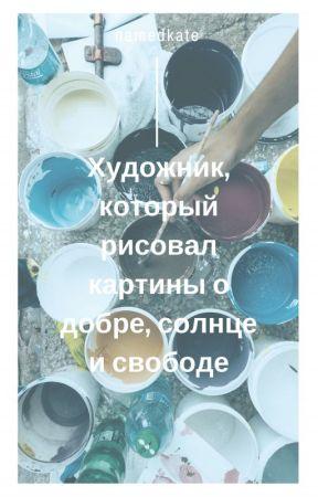 Художник, который рисовал картины о добре, солнце и свободе by namedkate