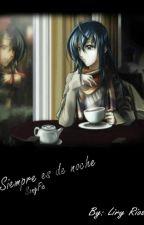 SIEMPRE ES DE NOCHE - SONGFIC by LiryRios