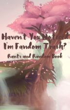 Haven't You Noticed I'm Fandom Trash? (Rants and Random Book) by Plush-ie