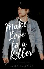 Make Love to a Killer [L.H] by LukeAtMeAshton