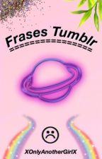 Frases Tumblr  by XOnlyAnotherGirlX