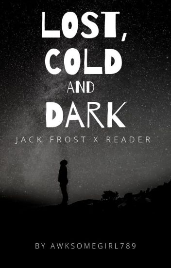 Lost, Cold, and Dark (Jack Frost X Reader) - That Girl - Wattpad