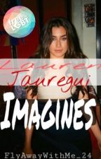 Lauren Jaugerui Imagines (Lesbian Stories)  by FlyAwayWithMe_24