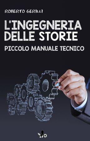 L'ingegneria delle storie. Piccolo manuale tecnico by RobertoGerilli