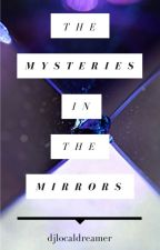 The Mysteries in the Mirrors by djlocaldreamer