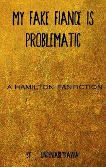 My Fake Fiancé is Problematic - A Hamilton Fanfiction
