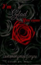 I'm Glad You Came by iamanonymousforyou