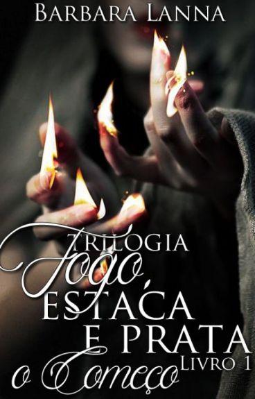 """Trilogia Fogo, Estaca & Prata """"O Começo"""" Livro 1"""