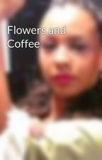 Flowers and Coffee by Alisnotonfire