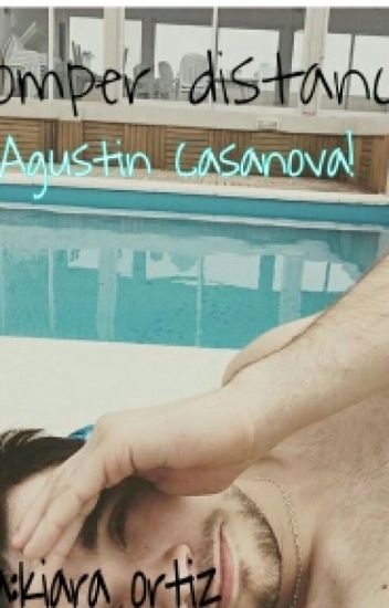 «Romper distancia Agustin Casanova»♥ ~TERMINADA~[EN ARREGLO]