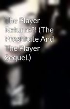 The Player Returns?! (The Prostitute And The Player Sequel.) by TheBrokenGirl