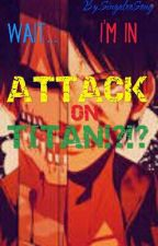 Wait... Im In Attack On Titan!?!? (AOT x OC) by SingalooSong