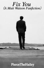 Fix You (A Matt Watson Fanfiction) by PiercetheHailey