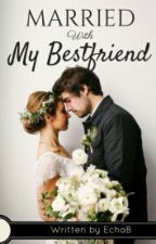 Married With My Bestfriend by EchaBeeee