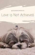 Love Is Not Achieved by louderjmdks43