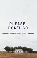Please, Don't Go by matchahearted