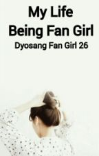 My Life Being Fan Girl by DyosangFanGirl26
