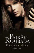 Paixão Roubada 📖 Duologia Paixão Vol. 02 by TheFlavianaSilva