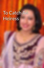 To Catch An Heiress by Wishingal