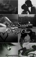 I'm Scared To Get Close [Completed] by worshipthekellic